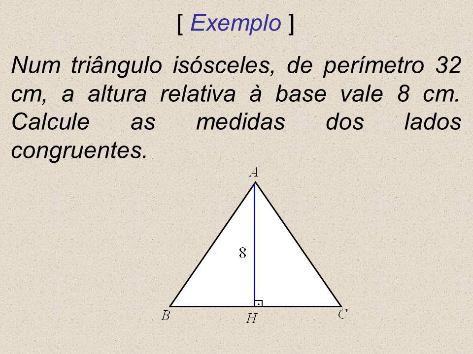 [ Exemplo ] Num triângulo isósceles, de perímetro 32 cm, a altura relativa à base vale 8 cm. Calcule as medidas dos lados congruentes.